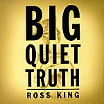 Ross King Big Quiet Truth