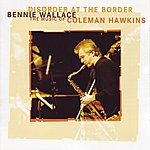 Bennie Wallace Disorder At The Border - The Music Of Coleman Hawkins