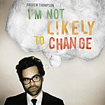 Andrew Thompson I'm Not Likely to Change