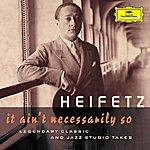 Jascha Heifetz Jascha Heifetz - It Ain't Necessarily So (Legendary Classic And Jazz Studio Takes)