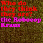 The Robocop Kraus Who Do They Think The Are