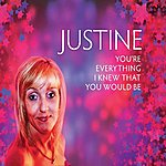 Justine You're Everything I Knew You'd Be