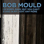 Bob Mould I'm Sorry, Baby, But You Can't Stand In My Light Any More
