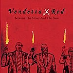 Vendetta Red Between The Never And The Now Album Advance