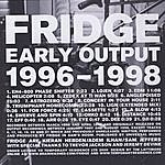 Fridge Early Output, 1996-1998