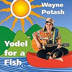 Wayne Potash Yodel For A Fish
