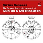 Respect Sirius Respect: The Respect Sextet Plays The Music Of Sun Ra And Karlheinz Stockhausen