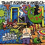 Trout Fishing In America Big Trouble