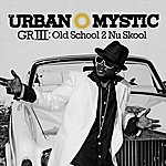 Urban Mystic GRIII: Old School 2 Nu Skool