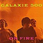 Galaxie 500 On Fire