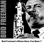 Bud Freeman Bud Freeman's Where Have You Been ?