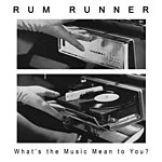 Rum Runner What's The Music Mean To You?