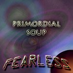 Fearless Primordial Soup