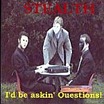 Stealth I'd Be Askin' Questions!