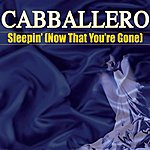 Cabballero Sleepin' (Now That You're Gone)