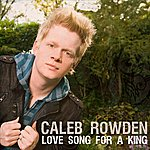 Caleb Rowden Love Song For A King (Single)