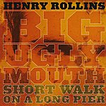 Henry Rollins Big Ugly Mouth / Short Walk On A Long Pier