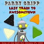 Parry Gripp Last Train To Awesometown: Parry Gripp Song Of The Week For January 27, 2009 - Single
