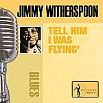 Jimmy Witherspoon Tell Him I Was Flyin'
