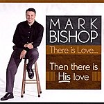 Mark Bishop There Is Love - Then There Is His Love