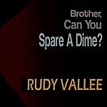 Rudy Vallee Brother, Can You Spare A Dime?