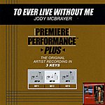 Jody McBrayer To Ever Live Without Me (Premiere Performance Plus Track)