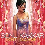 Sonu Kakkar Don't Touch Me!