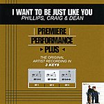 Phillips, Craig & Dean I Want To Be Just Like You (Premiere Performance Plus Track)