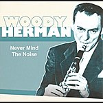 Woody Herman Never Mind The Noise