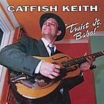 Catfish Keith Twist It, Babe!