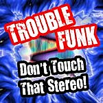 Trouble Funk Don't Touch That Stereo!