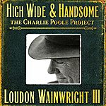 Loudon Wainwright III High Wide & Handsome :The Charlie Poole Project