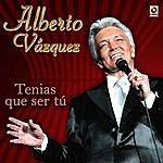 Alberto Vazquez Tenias Que Ser Tu