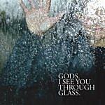 Gods I See You Through Glass