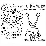Daniel Johnston Continued Story / Hi How Are You