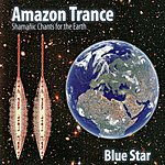Blue Star Amazon Trance - Shamanic Chants For The Earth