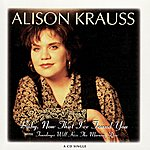 Alison Krauss Baby, Now That I've Found You