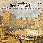 Stephen Cleobury The Organ Music Of Herbert Howells Vol 1 - The Organ Of King's College, Cambridge