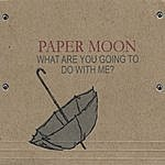 Paper Moon What Are You Going To Do With Me