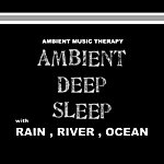 Ambient Music Therapy Ambient Deep Sleep (With Rain, River, Ocean)