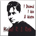 MIchael R.J. Roth I Dreamed I Was A Weapon