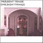 Present Tense Childish Things