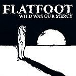 Flatfoot Wild Was Our Mercy