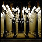 J. Scott Bergman Ours Is The Time