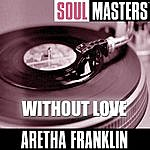 Aretha Franklin Soul Masters: Without Love (To Be Split, 10 - 14 The Carpenters)