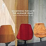 Something For Kate The Murmur Years: The Best Of Something For Kate 1996-2007