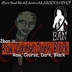 2Ban 2ban Is Raw, Course, Dark, Black