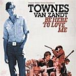Townes Van Zandt Be Here To Love Me