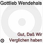 Gottlieb Wendehals Gut, Da Wir Verglichen Haben
