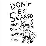 Daniel Johnston Don't Be Scared